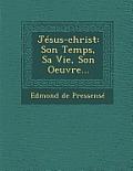 Jesus-Christ: Son Temps, Sa Vie, Son Oeuvre...