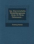 Ius Universitatis Heidelbergensis Urbi Et Orbi Ostensum...