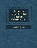 London Bicycle Club Gazette, Volume 23...