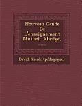 Nouveau Guide de L'Enseignement Mutuel, Abrege, ......