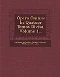 Opera Omnia: In Quatuor Tomos Divisa, Volume 1...