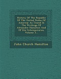 History of the Republic of the United States of America: As Traced in the Writings of Alexander Hamilton and of His Cotemporaries, Volume 3...