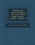 Ulrichi AB Hutten Equitis Germani Opera Quae Extant Omnia, Volume 5
