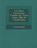 Les Deux Couronnes: Com Die En Trois Actes, M L E de Vaudevilles