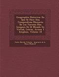 Geographia Historica: En Que Se Hace Una Compendiosa Memoria de Los Varones Mas Insignes de El Mundo En Virtud, Letras, Armas y Empleos, Vol