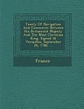 Treaty of Navigation and Commerce Between His Britannick Majesty and the Most Christian King. Signed at Versailles, September 26, 1786. ...