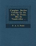 L'Anglais Berlin: Com Die En Un Acte, En Prose, M L E de Vaudevilles ...