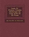 Louis XI P Ronne: Com Die Historique En Cinq Actes Et En Prose