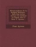 Metamorphoses de La Religion Romaine... Dans Une Lettre Envoy E Au Cardinal Le Camus, Par Le Sieur J. Aymon, ...