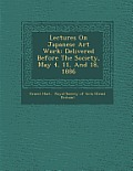Lectures on Japanese Art Work: Delivered Before the Society, May 4, 11, and 18, 1886