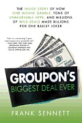 Groupons Biggest Deal Ever The Inside Story of How One Insane Gamble Tons of Unbelievable Hype & Millions of Wild Deals Made Billions for One Ballsy Joker