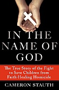 In the Name of God The True Story of the Fight to Save Children from Faith Healing Homicide