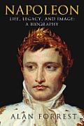 Napoleon Life Legacy & Image A Biography