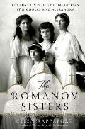 Romanov Sisters The Lost Lives of the Daughters of Nicholas & Alexandra
