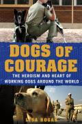 Dogs of Courage Stories of Service Dogs Police Dogs Therapy Dogs & Other Heroic Dogs from Around the World