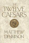 Twelve Caesars The Dramatic Lives of the Emperors of Rome