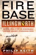 Fire Base Illingworth: An Epic True Story of Remarkable Courage Against Staggering Odds
