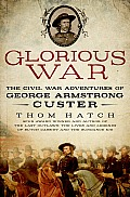 Glorious War The Civil War Adventures of George Armstrong Custer