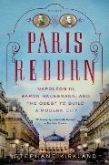 Paris Reborn: Napoleon III, Baron Haussmann, and the Quest to Build a Modern City