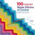 100 Colorful Ripple Stitches to Crochet 50 Original Stitches & 50 Fabulous Colorways for Blankets & Throws