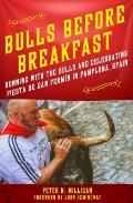 Bulls Before Breakfast: Running With The Bulls & Celebrating Fiesta De San Fermin In Pamplona, Spain by Peter Milligan