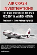 Air Crash Investigations: The Deadliest Single Aircraft Accident in Aviation History the Crash of Japan Airlines Flight 123