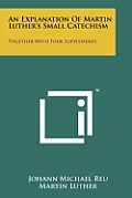 An Explanation of Martin Luther's Small Catechism: Together with Four Supplements