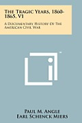 The Tragic Years, 1860-1865, V1: A Documentary History of the American Civil War