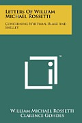 Letters of William Michael Rossetti: Concerning Whitman, Blake and Shelley