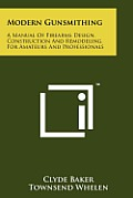 Modern Gunsmithing: A Manual of Firearms Design, Construction and Remodeling, for Amateurs and Professionals