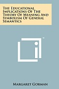 The Educational Implications of the Theory of Meaning and Symbolism of General Semantics