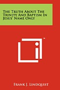 The Truth about the Trinity and Baptism in Jesus' Name Only