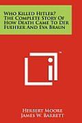 Who Killed Hitler? the Complete Story of How Death Came to Der Fuehrer and Eva Braun
