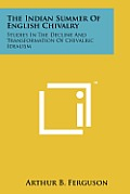 The Indian Summer of English Chivalry: Studies in the Decline and Transformation of Chivalric Idealism