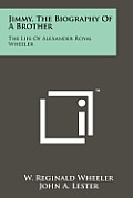Jimmy, the Biography of a Brother: The Life of Alexander Royal Wheeler