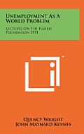 Unemployment as a World Problem: Lectures on the Harris Foundation 1931