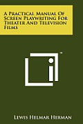 A Practical Manual of Screen Playwriting for Theater and Television Films