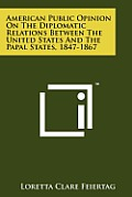 American Public Opinion on the Diplomatic Relations Between the United States and the Papal States, 1847-1867