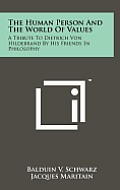 The Human Person and the World of Values: A Tribute to Dietrich Von Hildebrand by His Friends in Philosophy