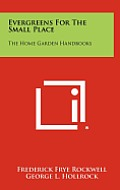 Evergreens for the Small Place: The Home Garden Handbooks