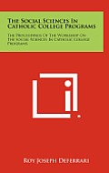 The Social Sciences in Catholic College Programs: The Proceedings of the Workshop on the Social Sciences in Catholic College Programs