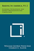 Baking in America, V1-2: Economic Development, and Market Organization and Competition