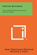 Nation Building: The Atherton Press Political Science Series