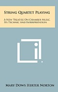 String Quartet Playing: A New Treatise on Chamber Music, Its Technic and Interpretation