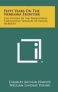 Fifty Years on the Nebraska Frontier: The History of the Presbyterian Theological Seminary at Omaha, Nebraska