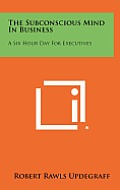 The Subconscious Mind in Business: A Six Hour Day for Executives