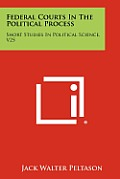 Federal Courts in the Political Process: Short Studies in Political Science, V25