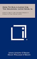 How to Run a Lathe for the Beginner, Lathe Book 16: How to Erect, Care for and Operate a Screw Cutting Engine Lathe