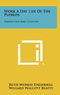 Work a Day Life of the Pueblos: Indian Life and Customs
