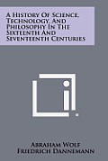 A History of Science, Technology, and Philosophy in the Sixteenth and Seventeenth Centuries